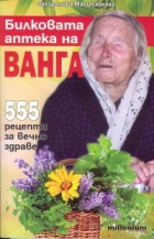 Билковата аптека на Ванга: 555 рецепти за вечно здраве